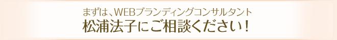まずは、WEBブランディングコンサルティング松浦法子にご相談ください!